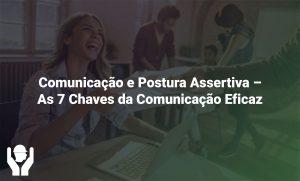 Comunicação e Postura Assertiva – As 7 Chaves da Comunicação Eficaz