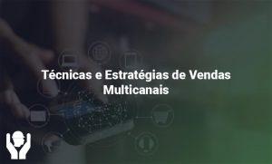 Técnicas e Estratégias de Vendas Multicanais